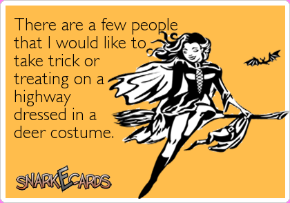 There are a few people that I would like to take trick or treating on a highway dressed in a deer costume.