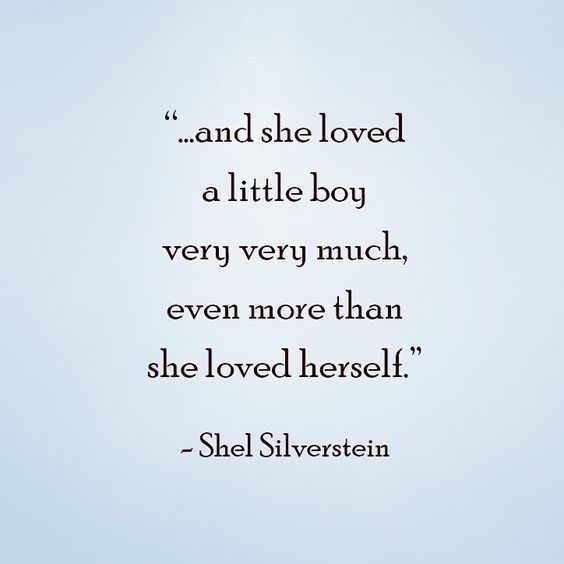 And she loved a little boy very very much, even more than she loved herself. Shel Silverstein