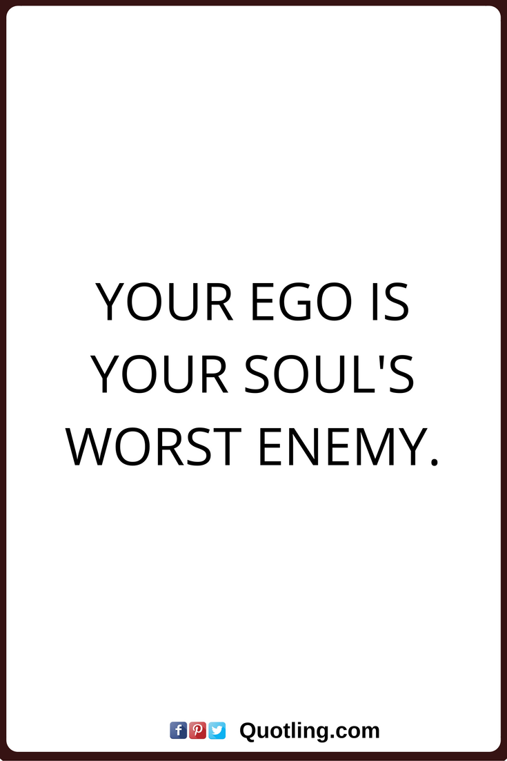 Ego Quotes Your Ego Is Your Souls Worst Enemy Ego Ego Q