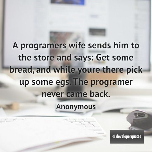 A programers wife sends him to the store and says: Get some bread and while youre there pick up some egs. The programer never came back. (Anonymous) #quotes #developer #developing #software #developerquotes #softwarequotes #technology #fb #coder #coders #programmer #programming #tech #programmer #programmerslife #programminglife #coding #codinglife #webdevelopment #webdeveloper #development #nerd #geek #opensource #computer