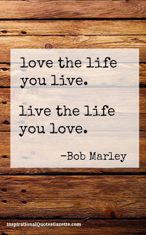 Love The Life You Live Live The Life You Live Best Inspirational