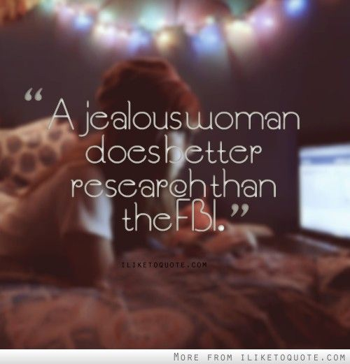 A Jealous Woman Does Better Research Than The Fbi Jealous Women Funny Quotes Fun Things To Do