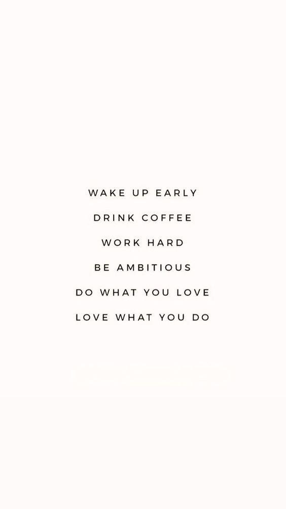Wake up. Drink coffee. Work hard.