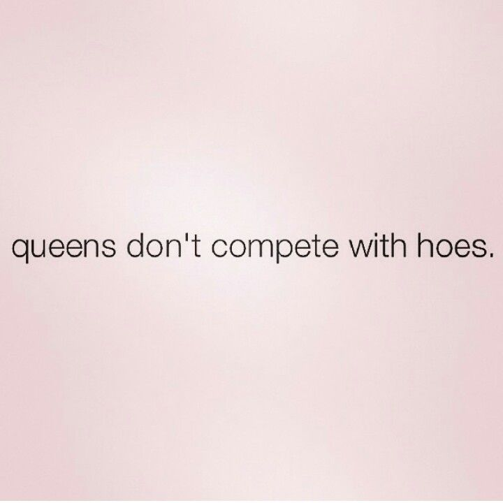 "Queens don't compete with hoes. .... sorry if anyone is offended but seriously, I wish men ""got"" this."