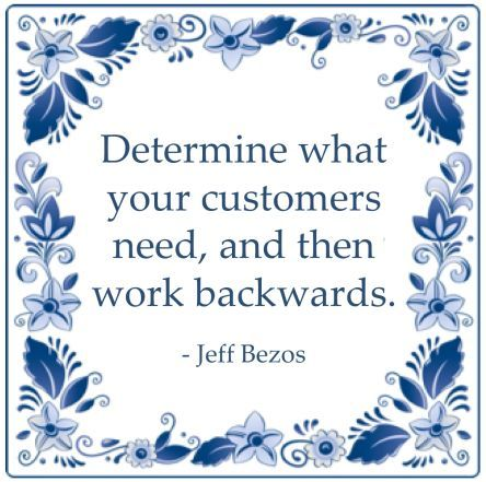 Determine what your customers need, and then work backwards. - Jeff Bezos
