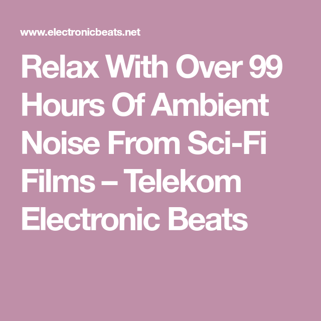 Relax With Over 99 Hours Of Ambient Noise From Sci Fi Films With Images