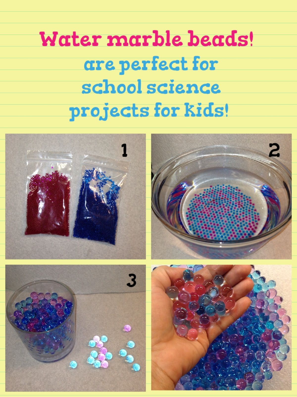 Water marble beads are so cool for school projects. Kids love this idea. Just put them in water for several hours to let them expand. The more water you add, the more they will grow until they reach their size limit. Have fun.    CAUTION: please do not allow children to swallow the marbles is very dangerous!!!!!!!!