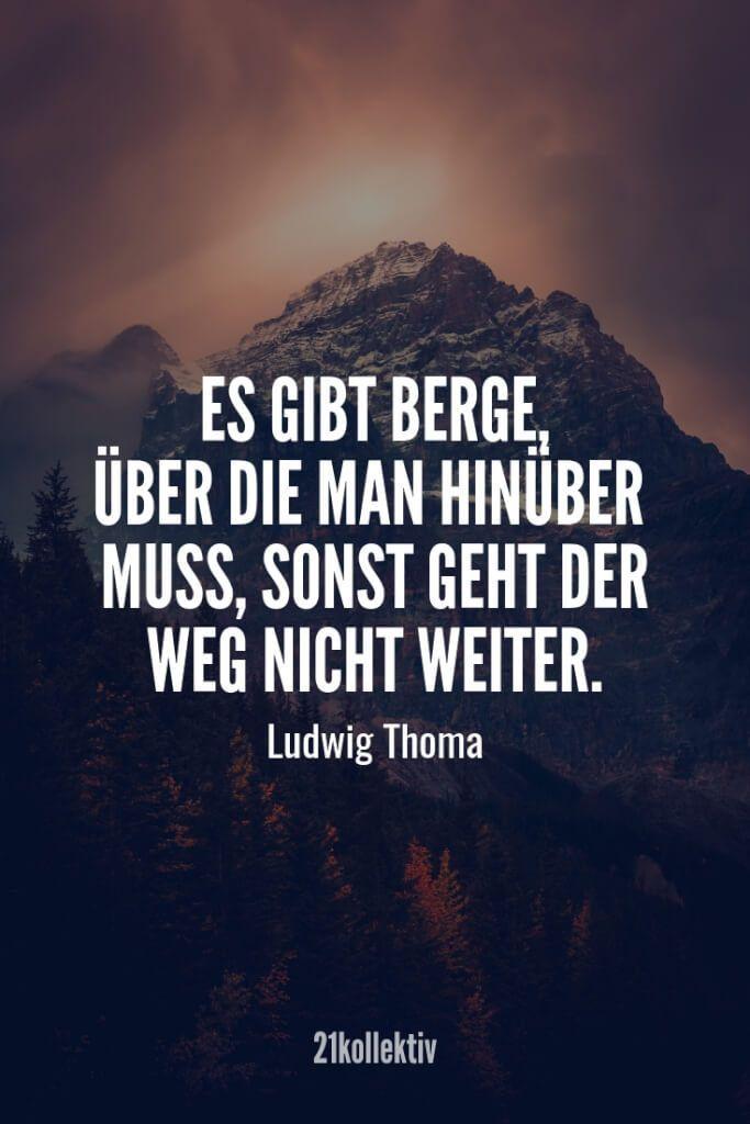 Es gibt Berge über die man hinüber muss, sonst geht der Weg nicht weiter. – Ludwig Thoma