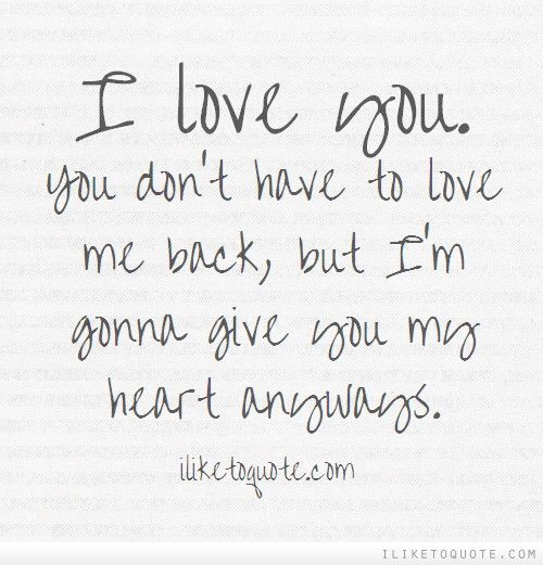 I Love You You Don T Have To Love Me Back But I M Gonna Give You My Heart Anyways Love Yourself Quotes Love Me Quotes I Love You Quotes