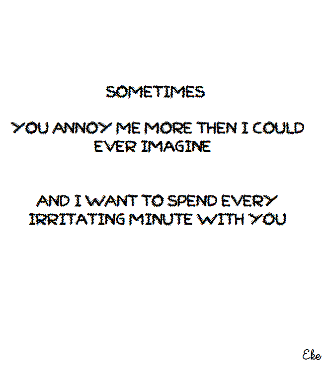 Sometimes You Annoy Me More Then I Could Ever Imagine And I Want To Spend Every Irritating Minute With You 3 Eke Words Of Wisdom Quotes Words