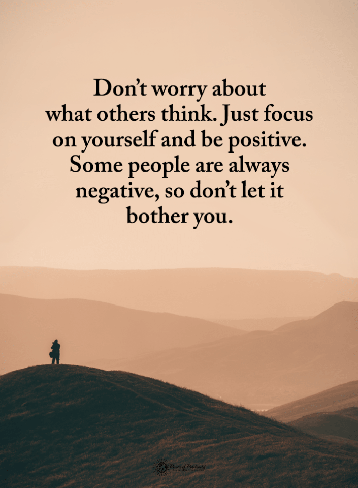Don't worry about what others think. Just focus on yourself and be positive   Stay Positive Quotes