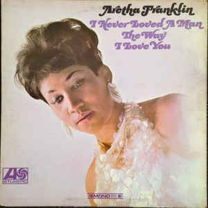 Aretha Franklin - I Never Loved A Man The Way I Love You at Discogs