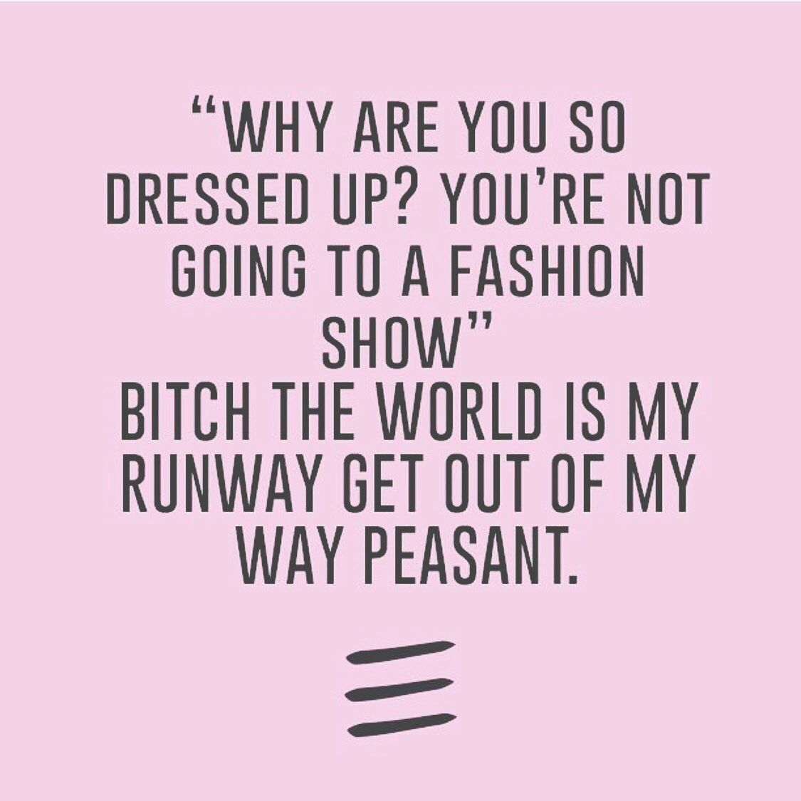 Quotes About Bitches Why Are You So Dressed Up You're Not Going To A Fashion Show