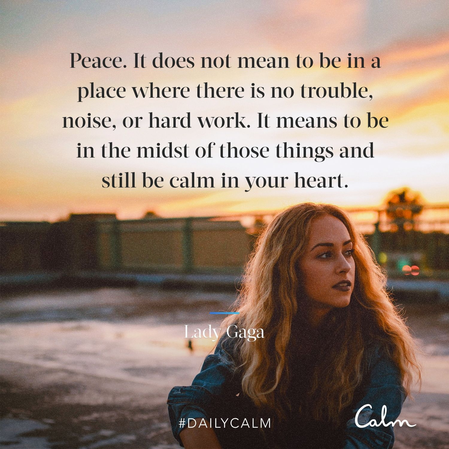 Daily Calm Quotes Peace It Does Not Mean To Be In A Place Where There Is No Trouble Noise Or Hard Work It Means Daily Calm Calm Quotes Lady Gaga Quotes