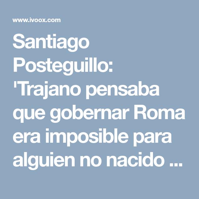 Santiago Posteguillo Trajano Pensaba Que Gobernar Roma Era
