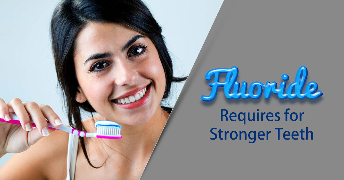 Fluoride Requires for Stronger Teeth. Fluoride is a