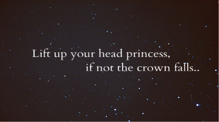 Lisa Malia Blyth : Lift up your head princess, if not the crown falls...