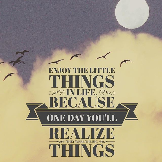 Enjoy The Little Things In Life, Because One Day Youu0027ll Realize They Were