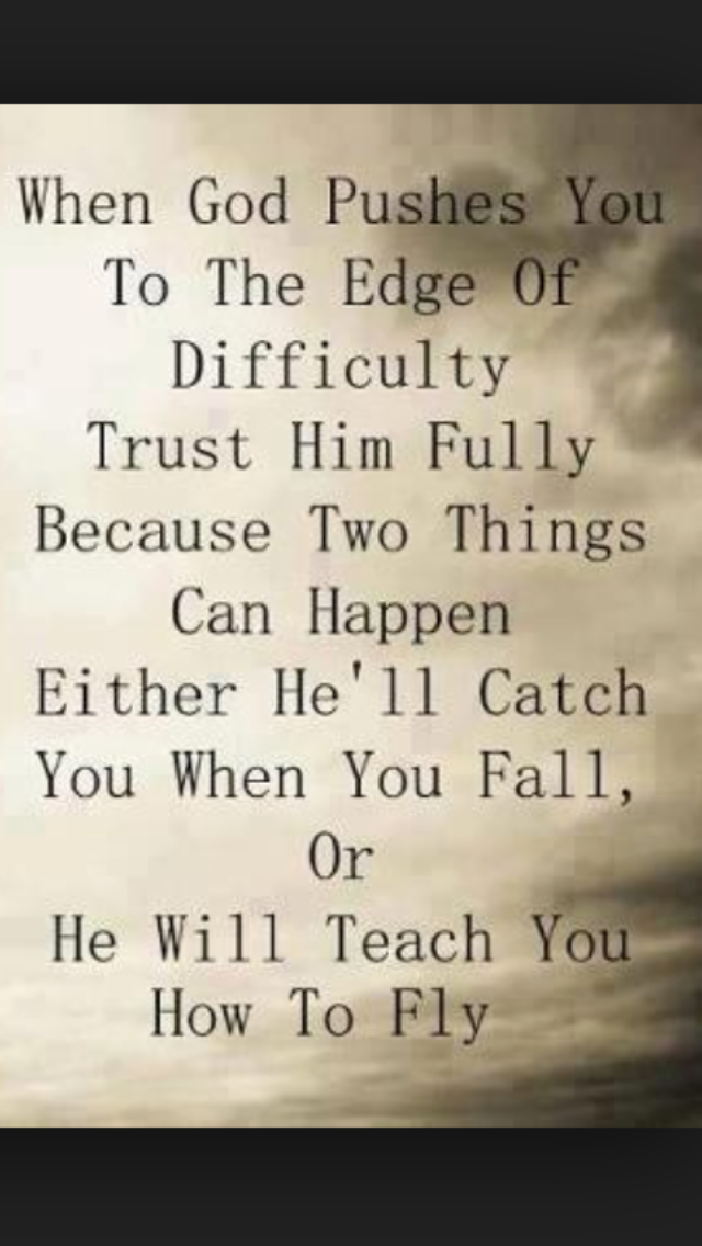 WHEN GOD PUSHES YOU TO THE EDGE OF DIFFICULTIES TRUST HIM FULLY.