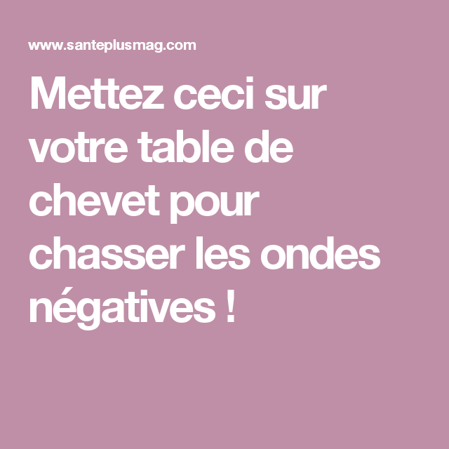 mettez ceci sur votre table de chevet pour chasser les ondes n gatives comment pinterest. Black Bedroom Furniture Sets. Home Design Ideas