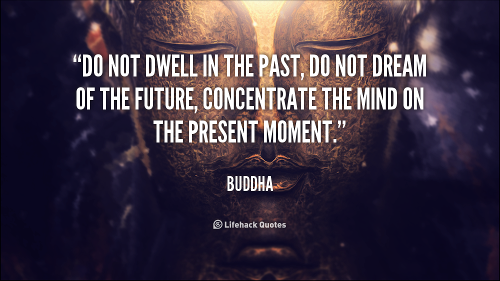 Do Not Dwell In The Past Buddha Quote Buddha Thoughts Quotes To Live By