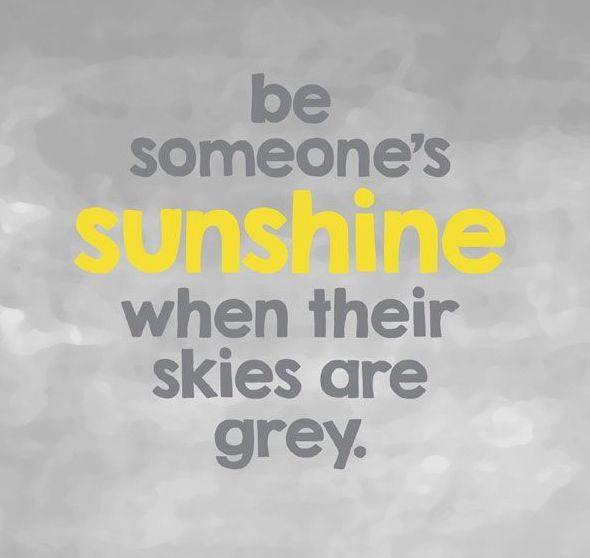 Be Someone's Sunshine When Their Skies Are Grey Quote Life