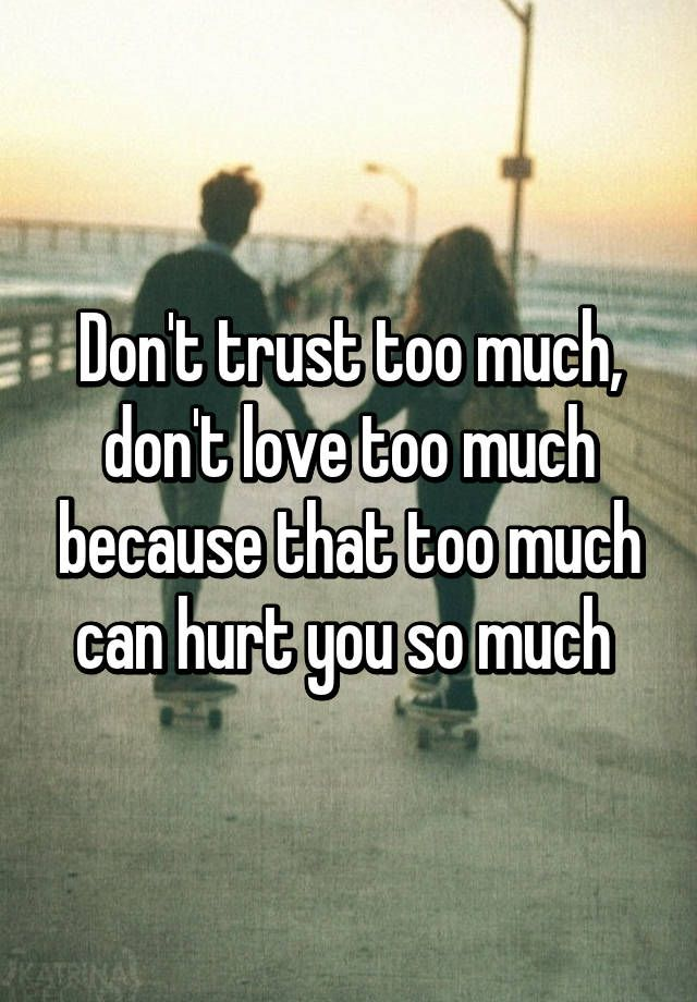 Dont Trust Too Much Dont Love Too Much Because That Too Much Can