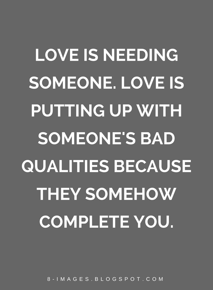 Quotes Love Is Needing Someone Love Is Putting Up With Someone S Bad Qualities Because They Somehow Comple Love Is Hard Quotes Need Someone Quotes Love Quotes