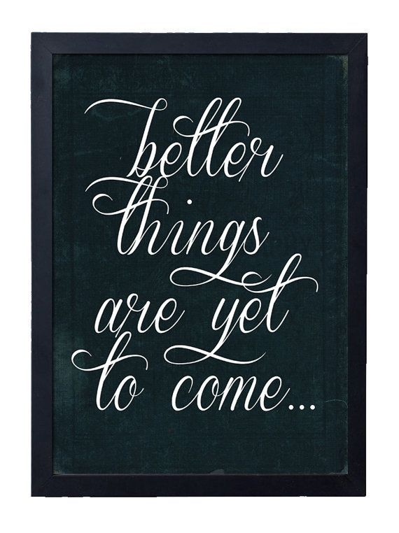 Better Things Are Yet To Come Signs Pinterest Yet To Come