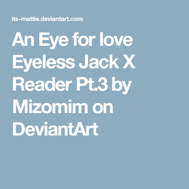 An Eye for love Eyeless Jack X Reader Pt 3 by Mizomim on