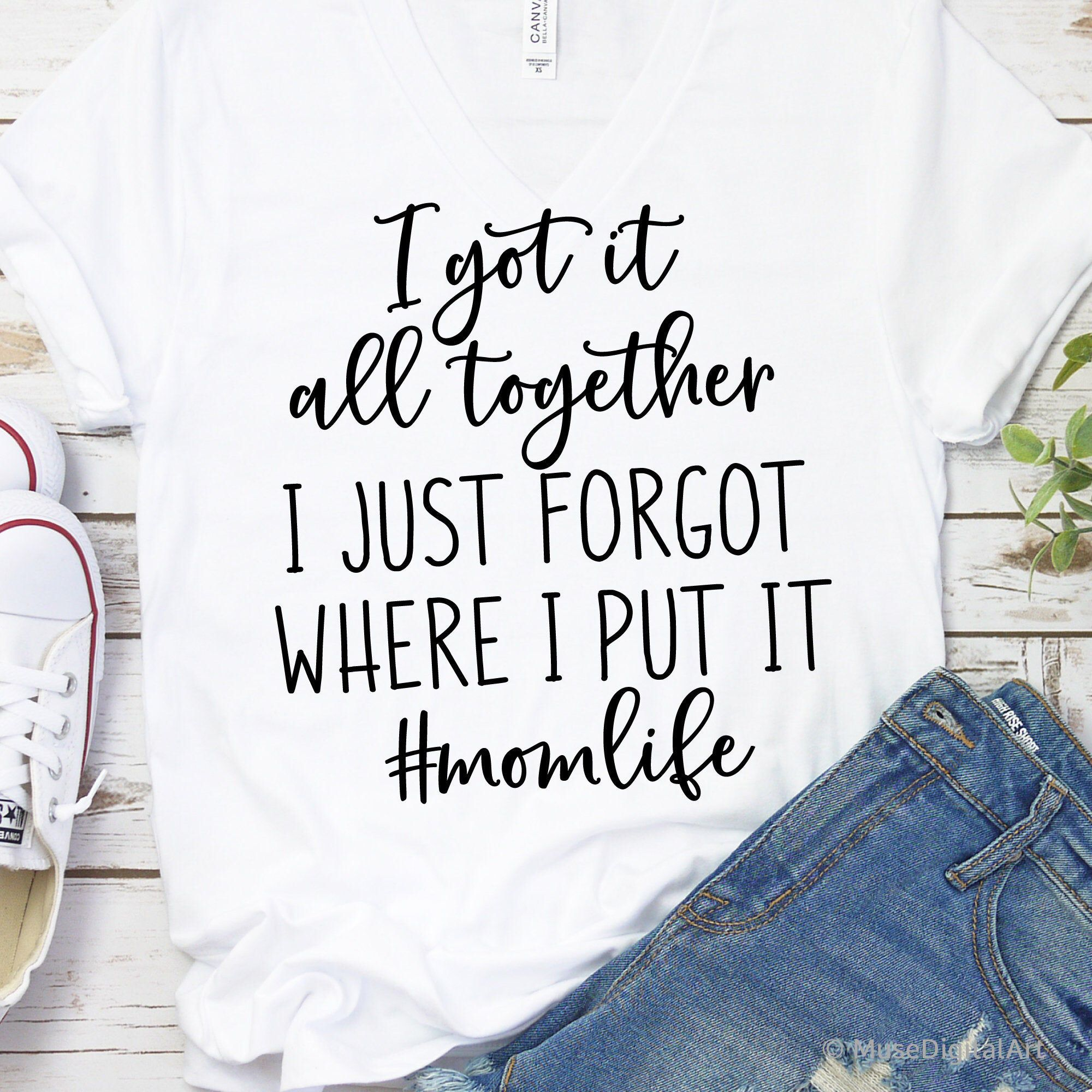 I Got It All Together I Just Forgot Where I Put It Svg Mom Etsy Christian Shirts Funny Shirts With Sayings Mom Life Shirt