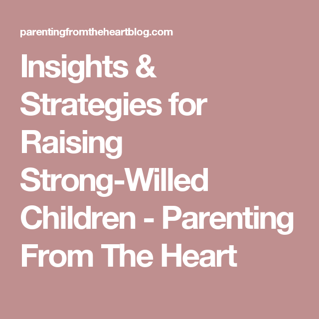 Insights & Strategies for Raising Strong-Willed Children - Parenting From The Heart