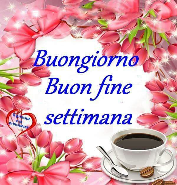Buongiorno Buon Fine Settimana Greetings Through The Day Pinterest