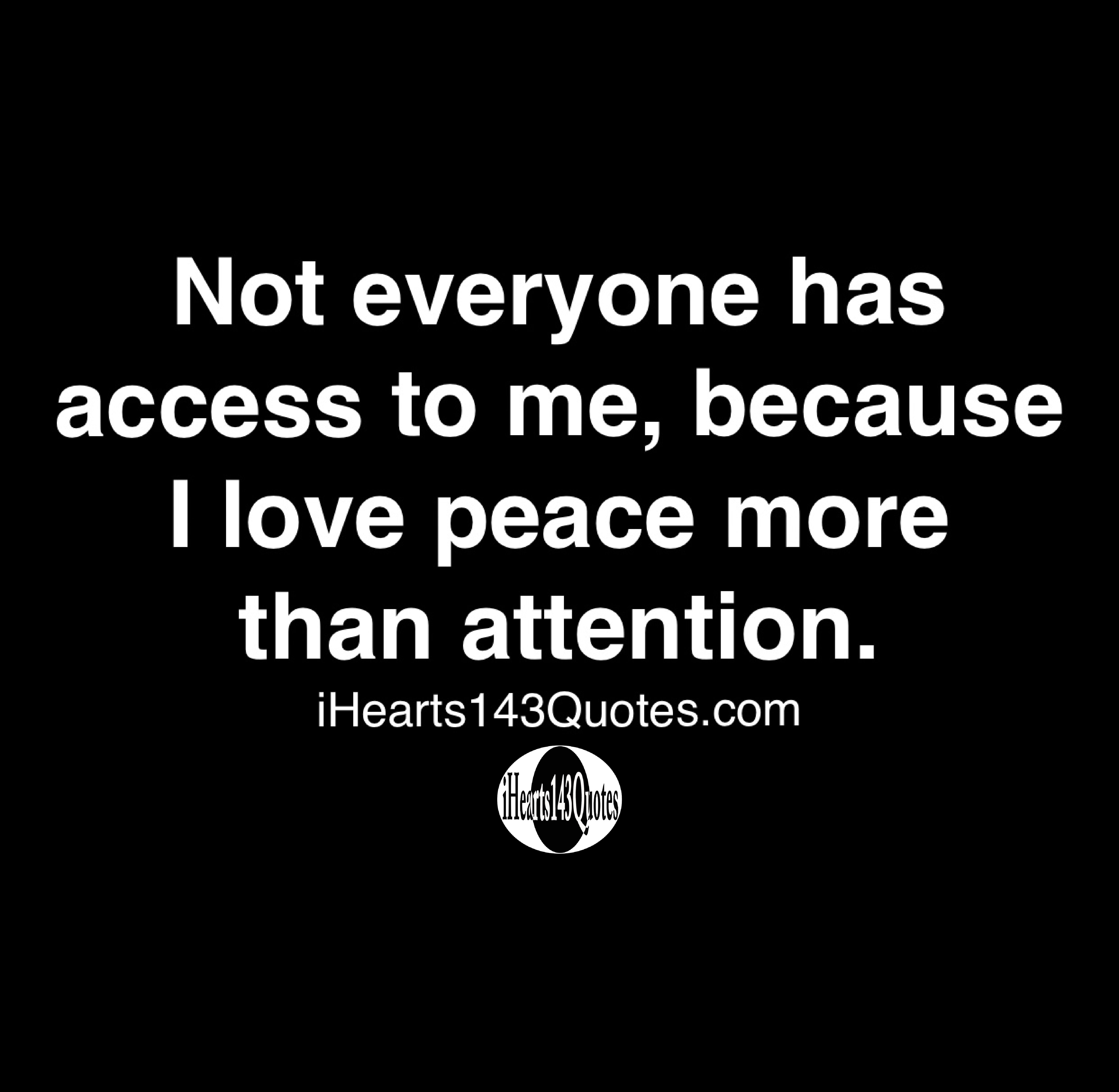 Not everyone has access to me, because I love peace more than attention - Quotes
