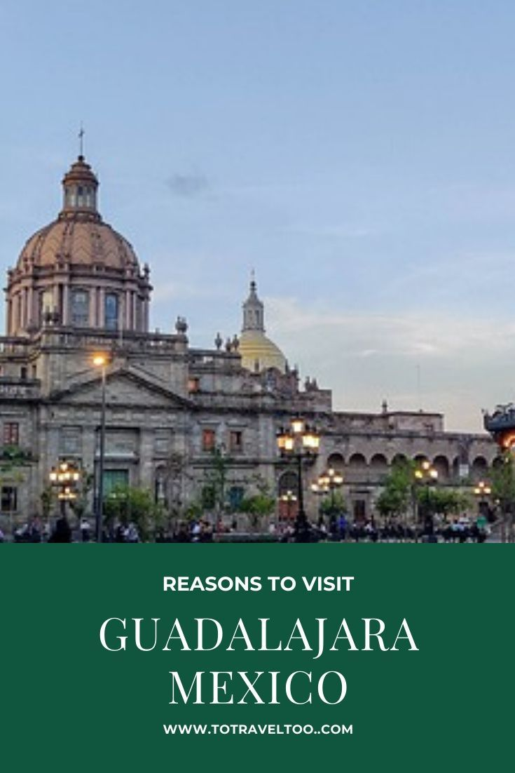 Five Reasons That Mexico Remains As Popular As Ever For: 5 Reasons To Visit Guadalajara, Mexico