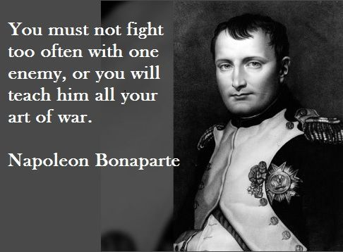 You Must Not Fight Too Often With One Enemy Or You Will Teach Him All Your Art Of War Napoleon Bonaparte Art Of War Quotes War Quotes Napoleon Quotes