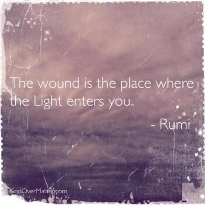The wound is the place where the Light enters you -- Rumi