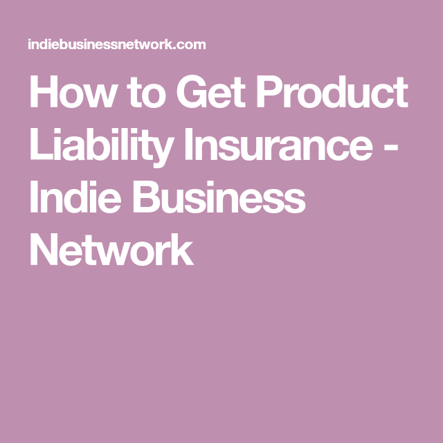 How To Get Product Liability Insurance Indie Business Network Building A Business Business Networking Und Business