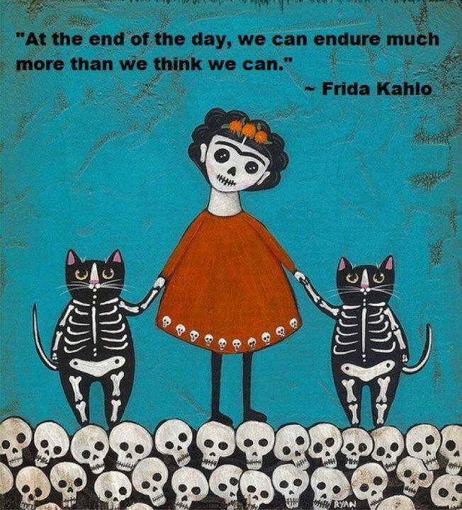 """At the end of the day, we can endure much more than we think we can."" ~ Frida Kahlo"