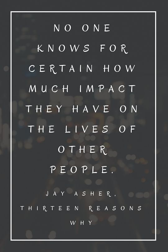 No One Knows For Certain The Impact They Have On The Lives Of Other