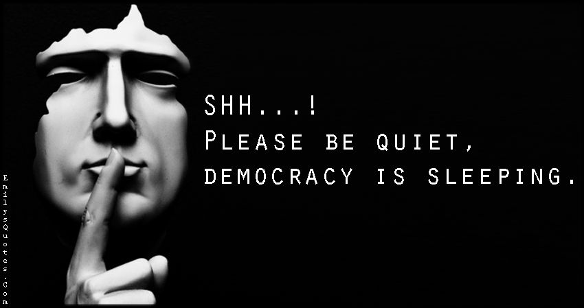 SHH…! Please be quiet, democracy is sleeping Democracy