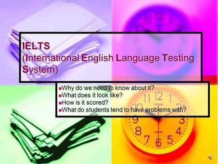 IELTS (International English Language Testing System) Why do we need to know about it? Why do we need to know about it? What does it look like? What does.>