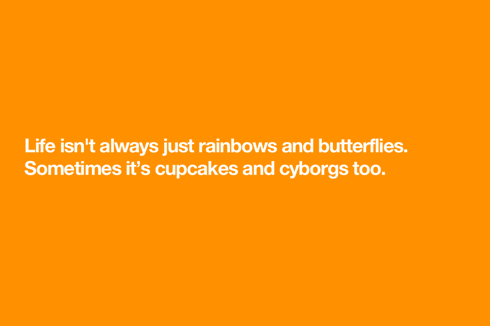 Life isn't always just rainbows and butterflies. Sometimes it's cupcakes and cyborgs too.