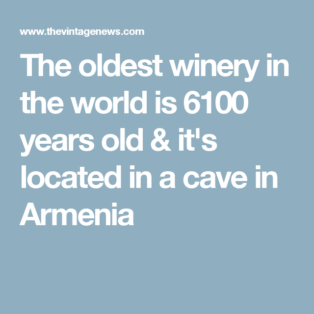 The oldest winery in the world is 6100 years old & it's located in a cave in Armenia