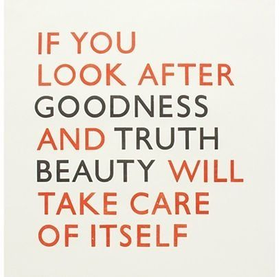 If you look after goodness and truth beauty will take care of ...
