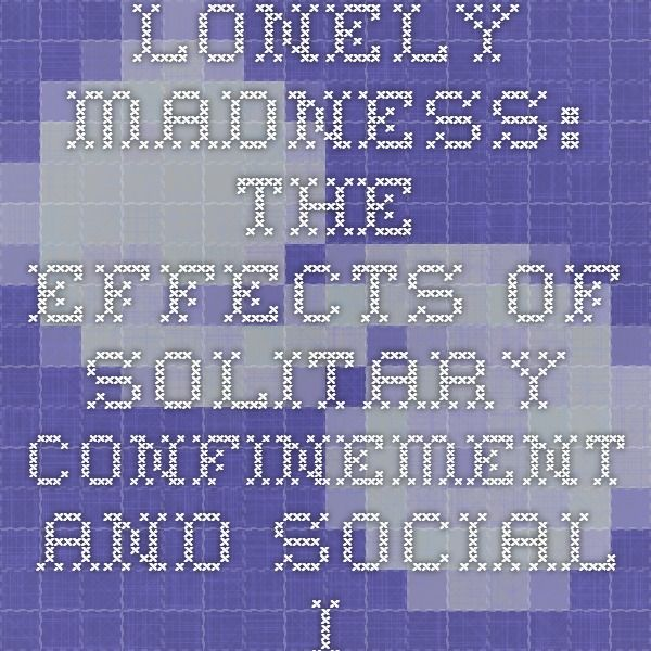 Lonely Madness: The Effects of Solitary Confinement and