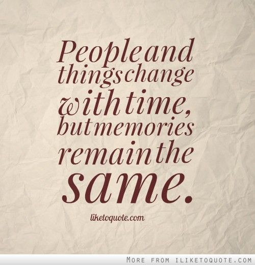 People And Things Change With Time But Memories Remain The Same Memories Thoughts Quotes Quotes To Live By