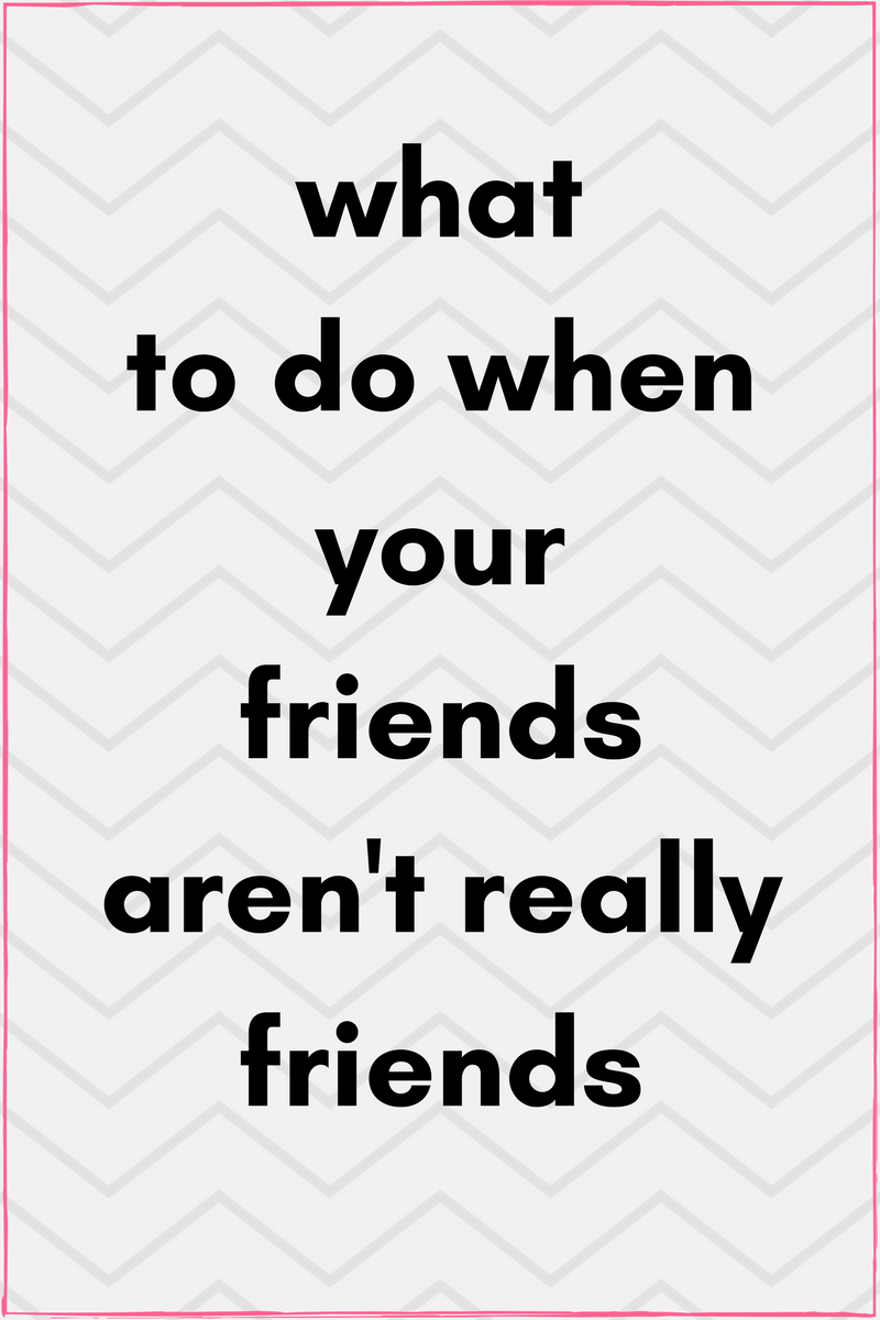What To Do When Your Friends Arent Really Friends Life Advice