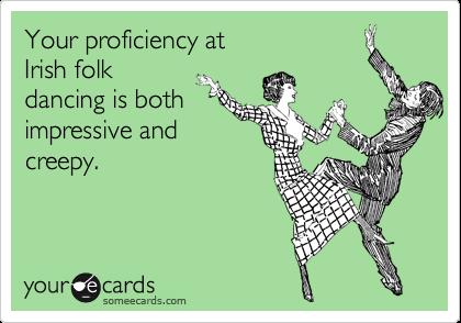 Your Proficiency At Irish Folk Dancing Is Both Impressive And Creepy Happy Birthday Husband Marriage Memes Ecards Funny