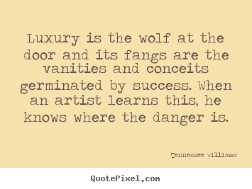 Luxury is the wolf at the door and its fangs are.. Tennessee Williams good success quotes  sc 1 st  Pinterest & Luxury is the wolf at the door and its fangs are.. Tennessee ...
